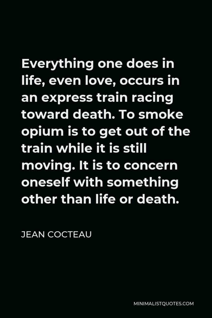 Jean Cocteau Quote - Everything one does in life, even love, occurs in an express train racing toward death. To smoke opium is to get out of the train while it is still moving. It is to concern oneself with something other than life or death.