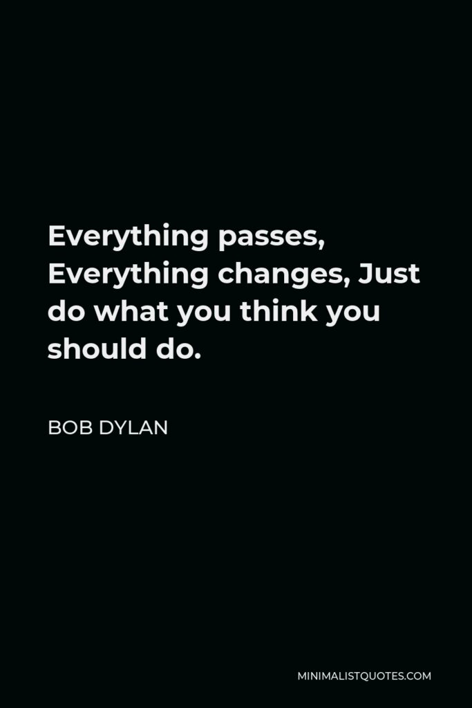 Bob Dylan Quote - Everything passes, Everything changes, Just do what you think you should do.
