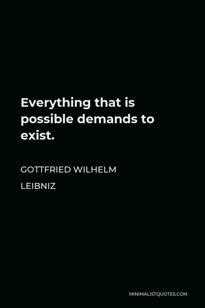 Gottfried Wilhelm Leibniz Quote - Everything that is possible demands to exist.