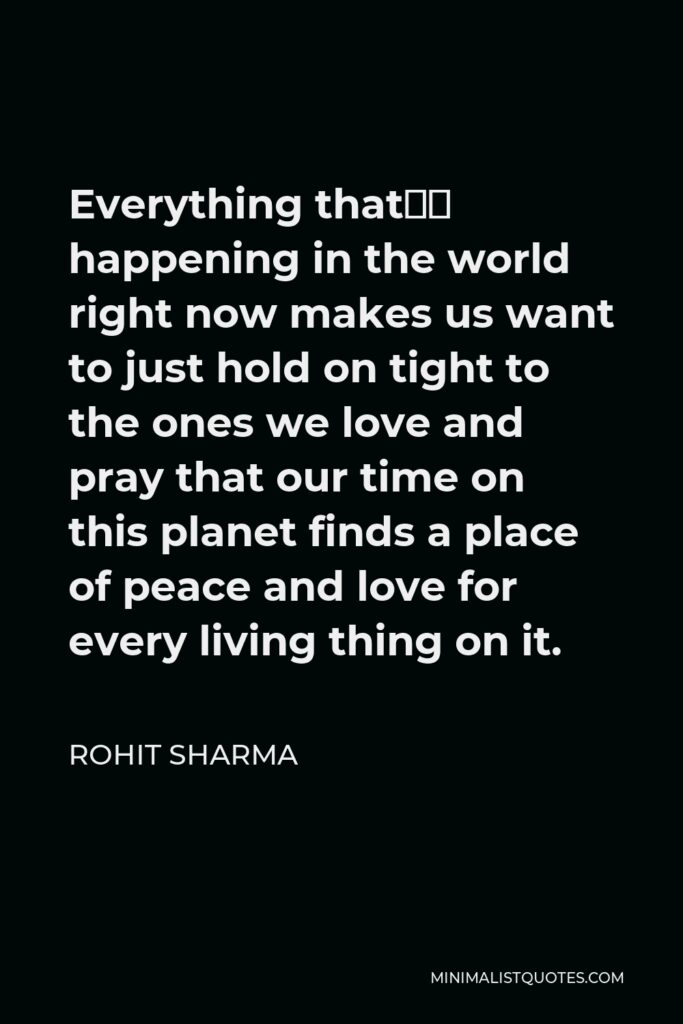 Rohit Sharma Quote - Everything that's happening in the world right now makes us want to just hold on tight to the ones we love and pray that our time on this planet finds a place of peace and love for every living thing on it.