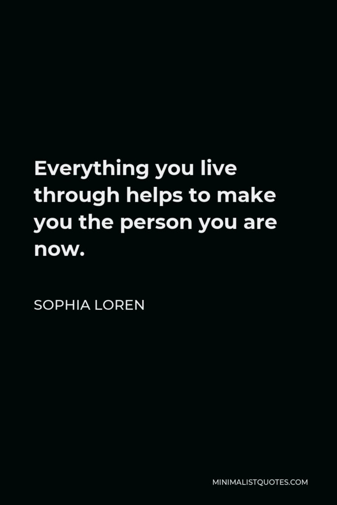 Sophia Loren Quote - Everything you live through helps to make you the person you are now.