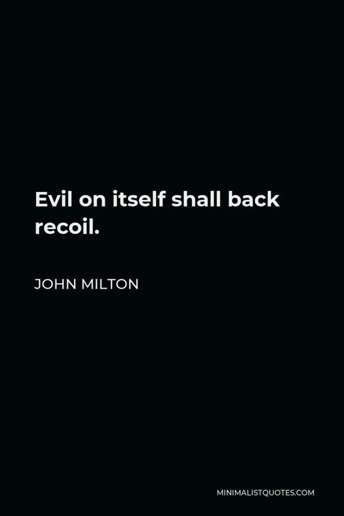 John Milton Quote - Evil on itself shall back recoil.