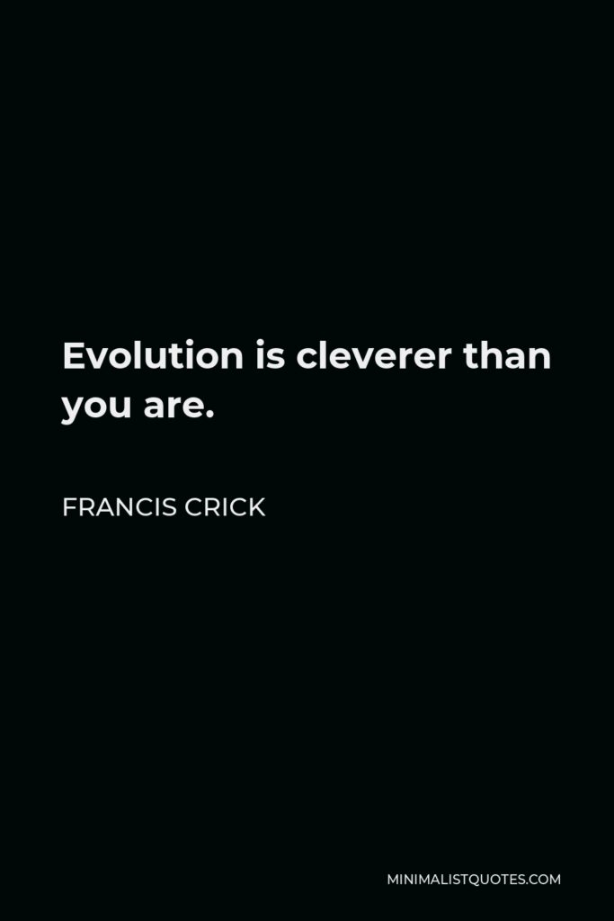 Francis Crick Quote - Evolution is cleverer than you are.
