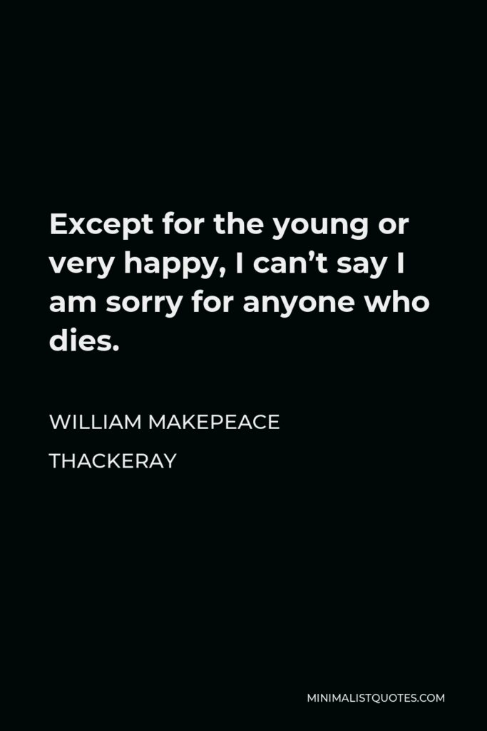 William Makepeace Thackeray Quote - Except for the young or very happy, I can't say I am sorry for anyone who dies.