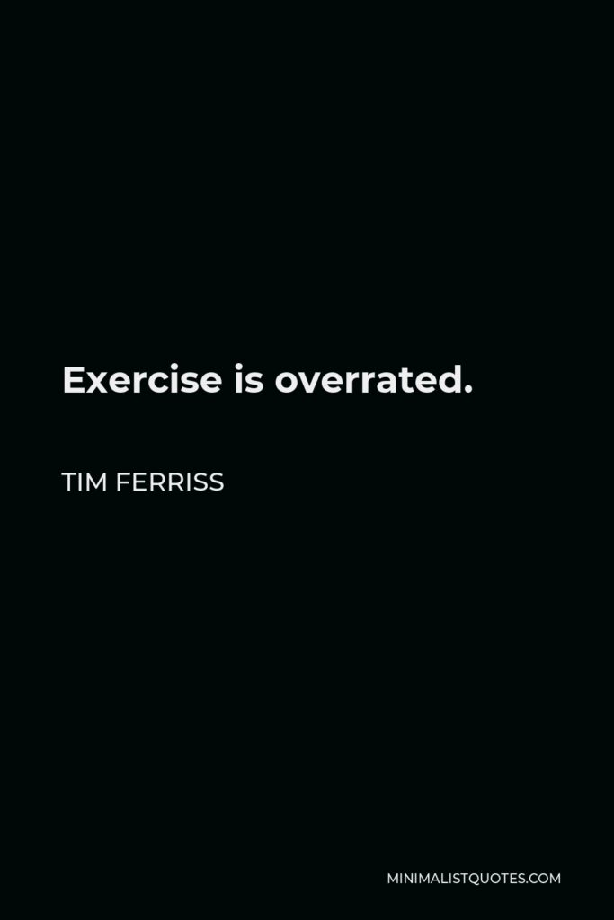 Tim Ferriss Quote - Exercise is overrated.