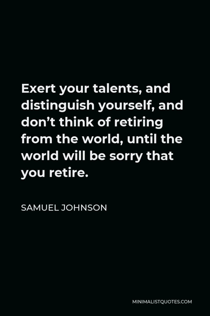 Samuel Johnson Quote - Exert your talents, and distinguish yourself, and don't think of retiring from the world, until the world will be sorry that you retire.