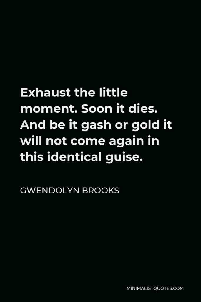Gwendolyn Brooks Quote - Exhaust the little moment. Soon it dies. And be it gash or gold it will not come again in this identical guise.