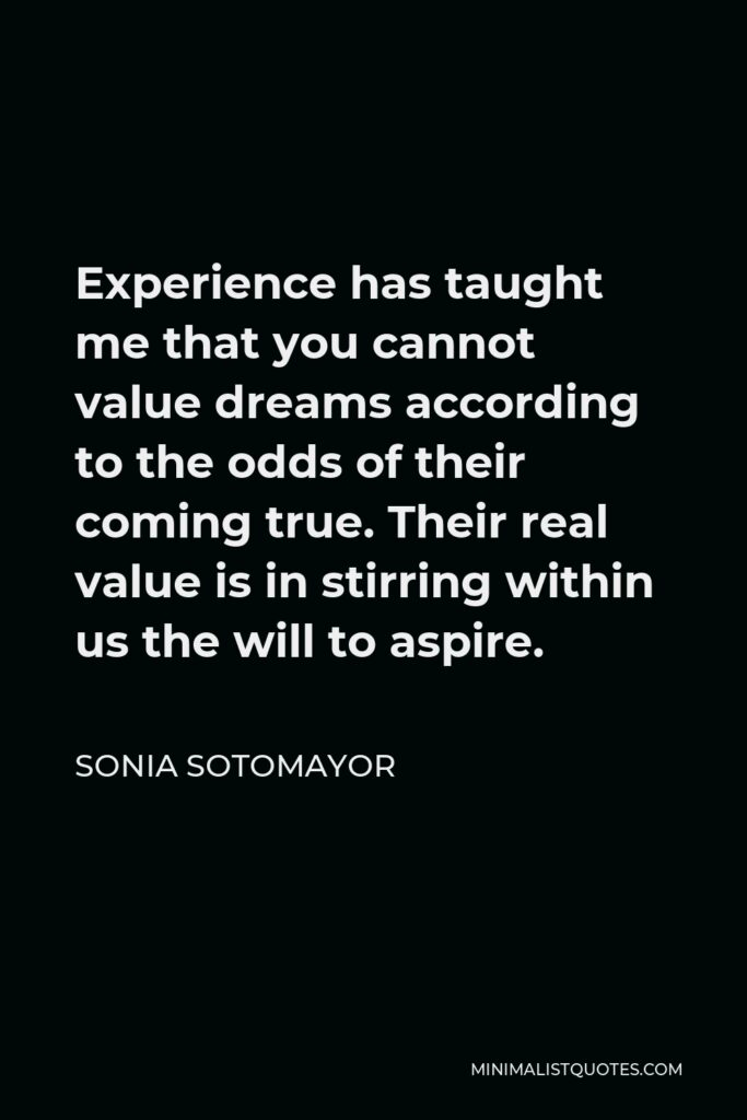 Sonia Sotomayor Quote - Experience has taught me that you cannot value dreams according to the odds of their coming true. Their real value is in stirring within us the will to aspire.