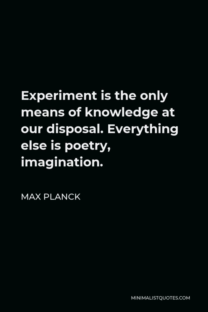 Max Planck Quote - Experiment is the only means of knowledge at our disposal. Everything else is poetry, imagination.