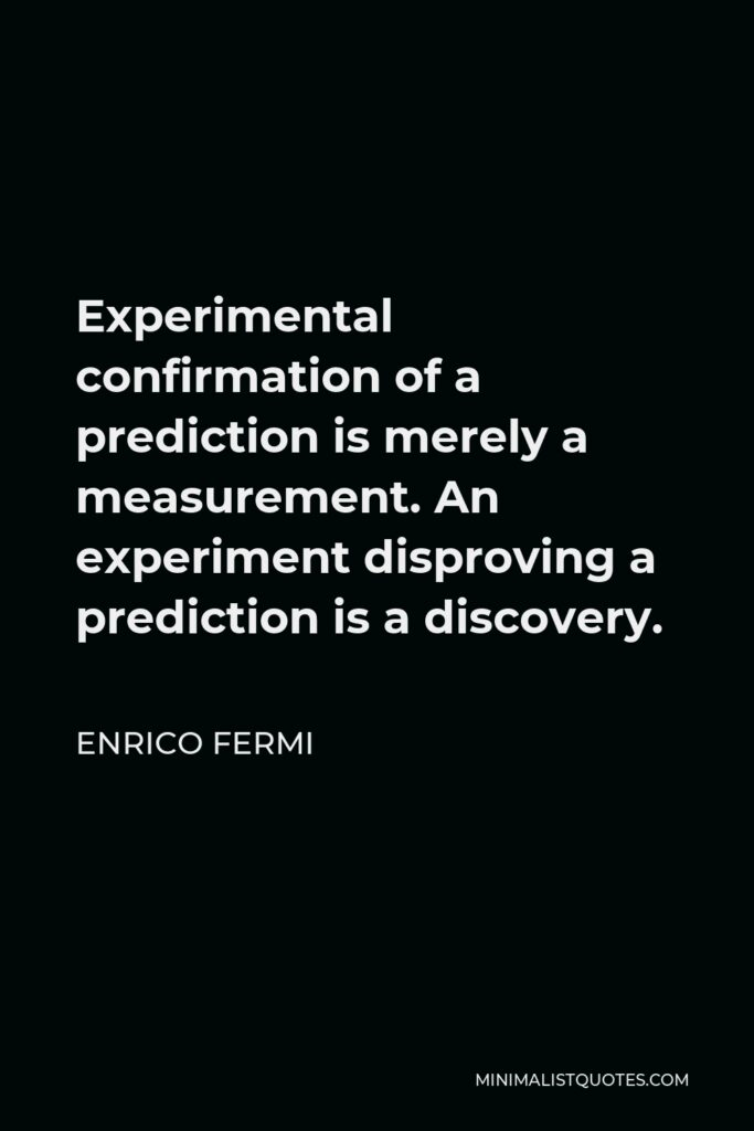 Enrico Fermi Quote - Experimental confirmation of a prediction is merely a measurement. An experiment disproving a prediction is a discovery.