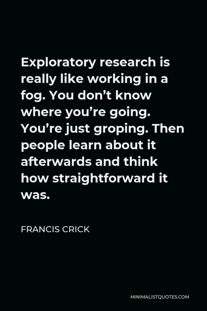 Francis Crick Quote - Exploratory research is really like working in a fog. You don't know where you're going. You're just groping. Then people learn about it afterwards and think how straightforward it was.