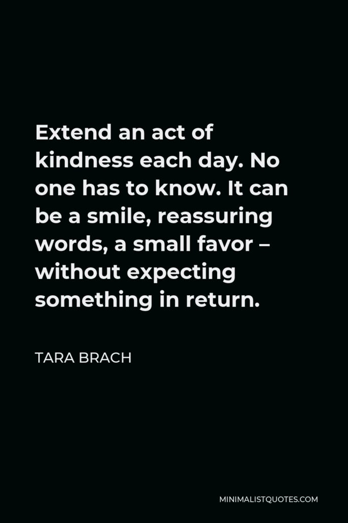 Tara Brach Quote - Extend an act of kindness each day. No one has to know. It can be a smile, reassuring words, a small favor – without expecting something in return.