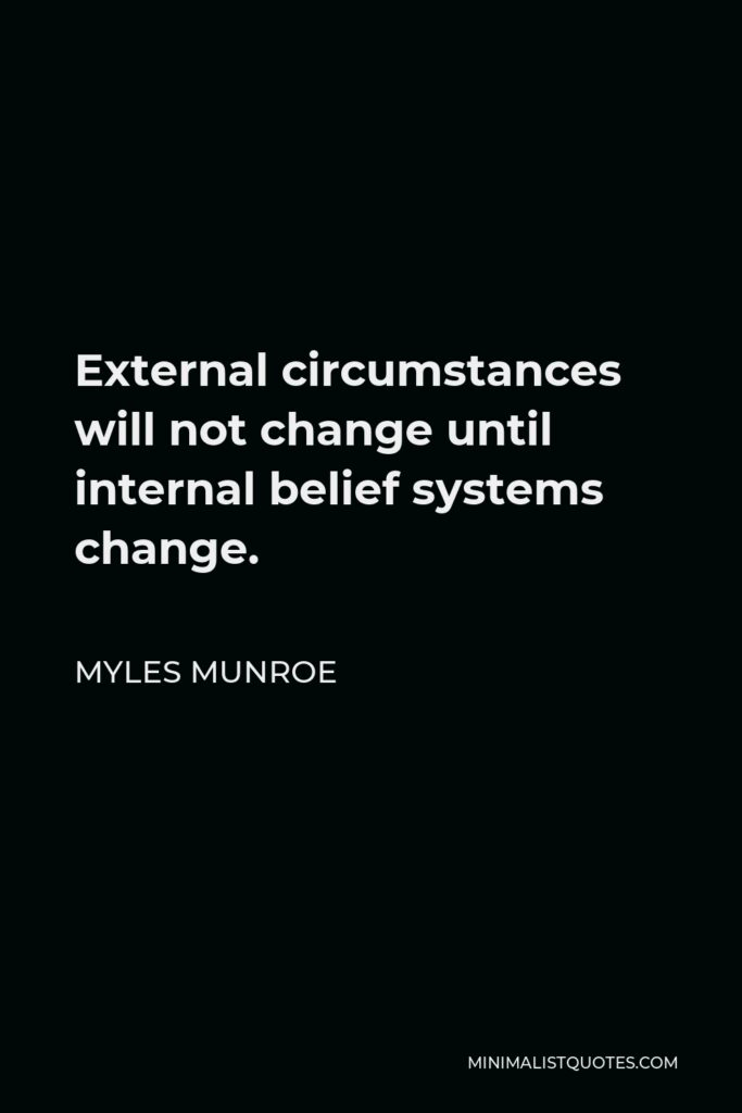 Myles Munroe Quote - External circumstances will not change until internal belief systems change.