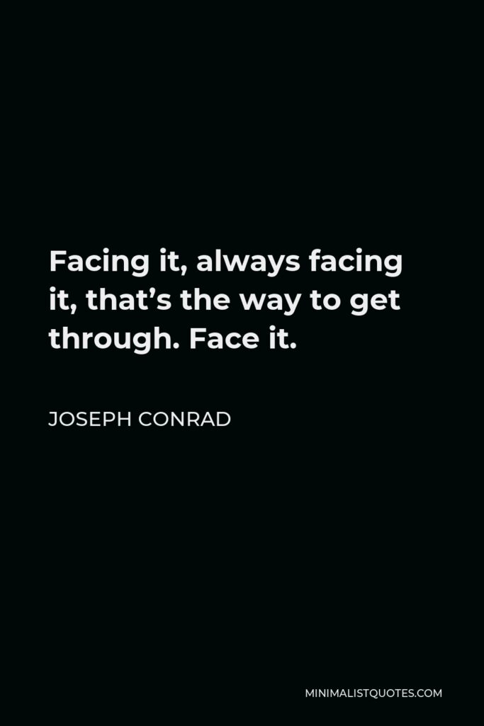 Joseph Conrad Quote - Facing it, always facing it, that's the way to get through. Face it.