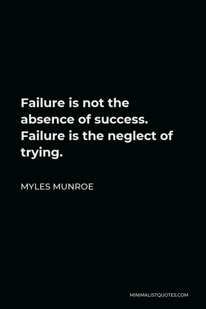 Myles Munroe Quote - Failure is not the absence of success. Failure is the neglect of trying.