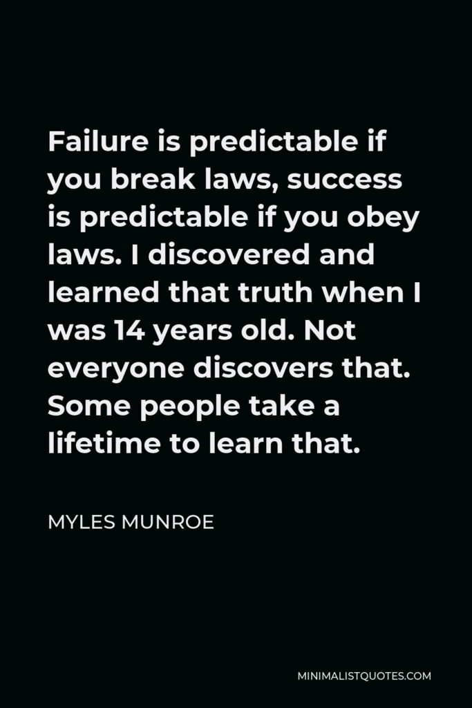 Myles Munroe Quote - Failure is predictable if you break laws, success is predictable if you obey laws. I discovered and learned that truth when I was 14 years old. Not everyone discovers that. Some people take a lifetime to learn that.
