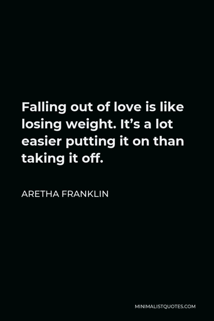 Aretha Franklin Quote - Falling out of love is like losing weight. It's a lot easier putting it on than taking it off.
