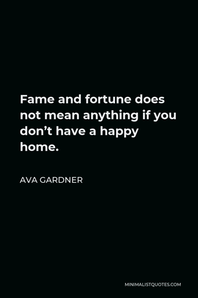 Ava Gardner Quote - Fame and fortune does not mean anything if you don't have a happy home.
