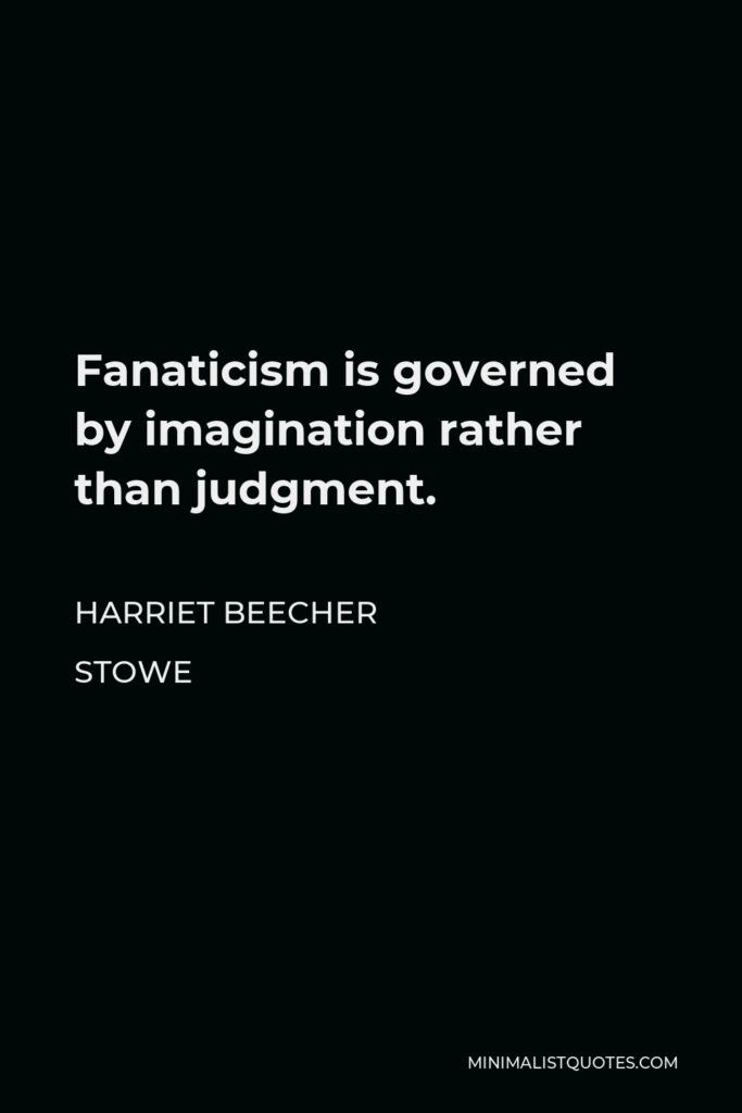 Harriet Beecher Stowe Quote - Fanaticism is governed by imagination rather than judgment.