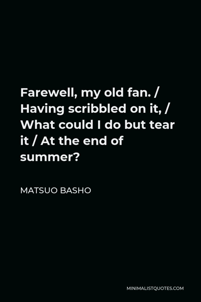 Matsuo Basho Quote - Farewell, my old fan. / Having scribbled on it, / What could I do but tear it / At the end of summer?