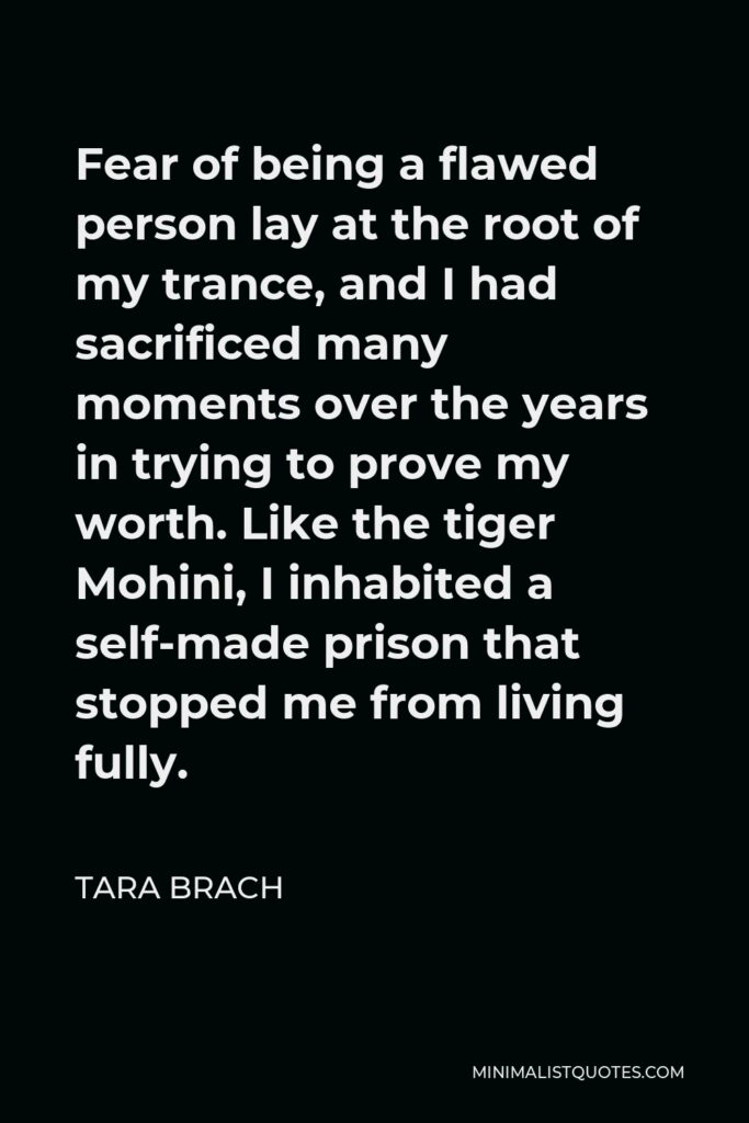 Tara Brach Quote - Fear of being a flawed person lay at the root of my trance, and I had sacrificed many moments over the years in trying to prove my worth. Like the tiger Mohini, I inhabited a self-made prison that stopped me from living fully.