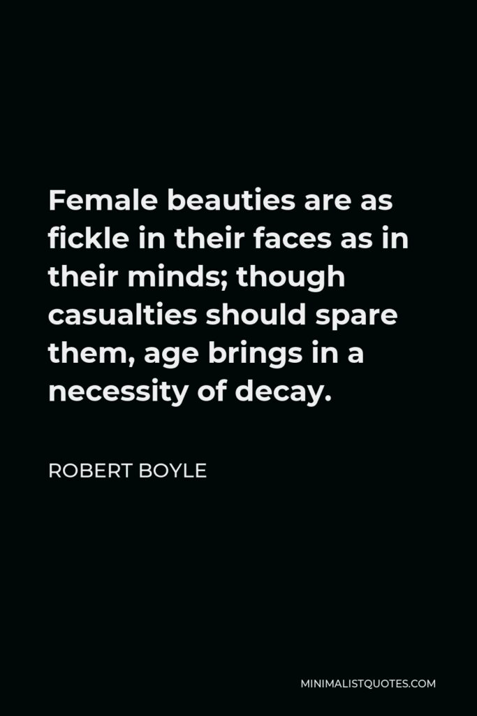 Robert Boyle Quote - Female beauties are as fickle in their faces as in their minds; though casualties should spare them, age brings in a necessity of decay.