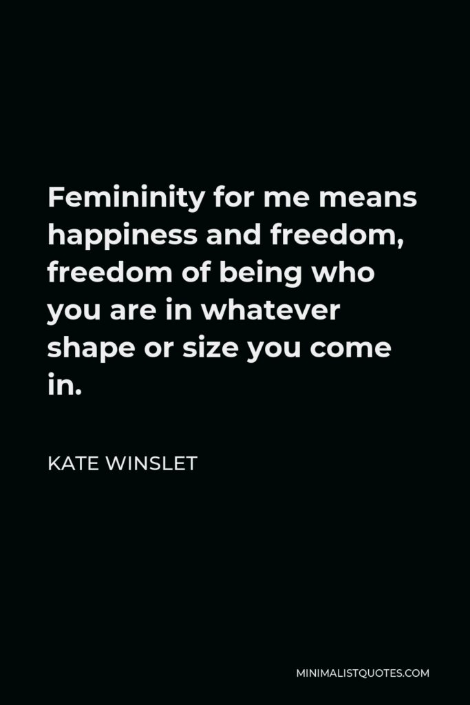 Kate Winslet Quote - Femininity for me means happiness and freedom, freedom of being who you are in whatever shape or size you come in.