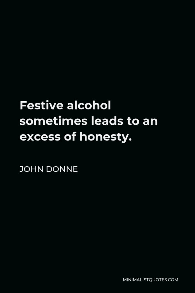 John Donne Quote - Festive alcohol sometimes leads to an excess of honesty.