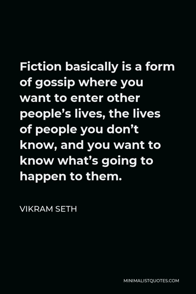 Vikram Seth Quote - Fiction basically is a form of gossip where you want to enter other people's lives, the lives of people you don't know, and you want to know what's going to happen to them.