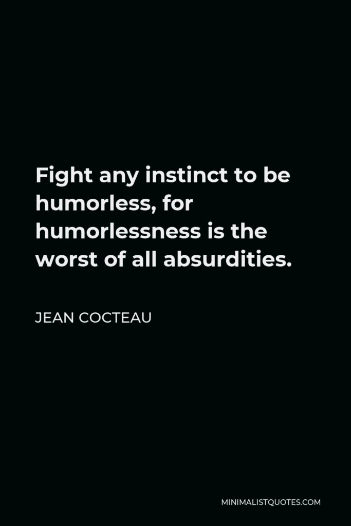 Jean Cocteau Quote - Fight any instinct to be humorless, for humorlessness is the worst of all absurdities.