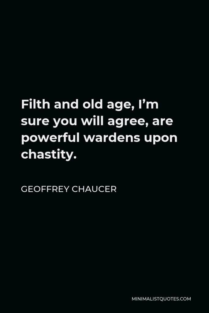 Geoffrey Chaucer Quote - Filth and old age, I'm sure you will agree, are powerful wardens upon chastity.