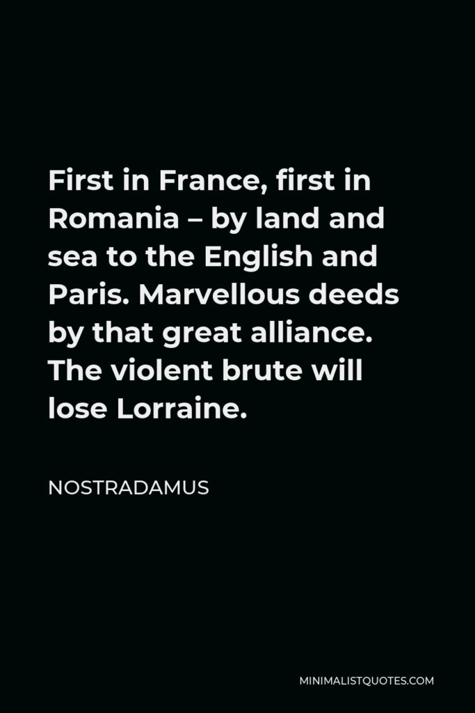 Nostradamus Quote - First in France, first in Romania – by land and sea to the English and Paris. Marvellous deeds by that great alliance. The violent brute will lose Lorraine.