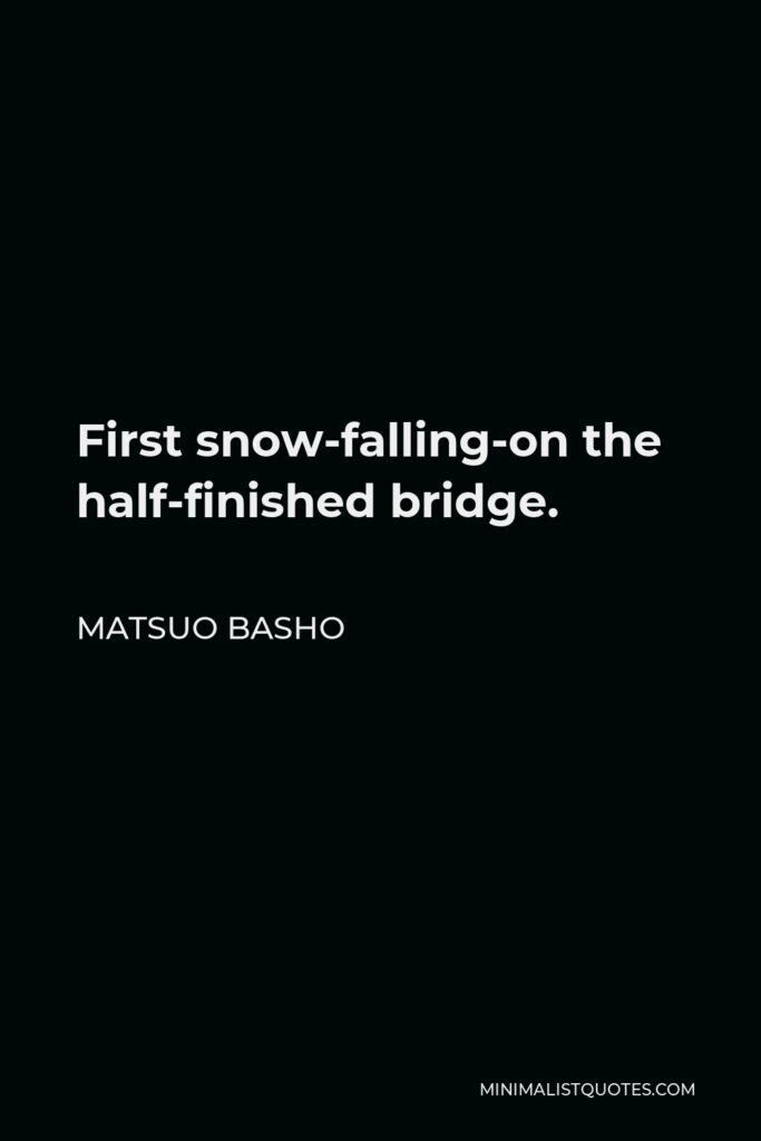 Matsuo Basho Quote - First snow-falling-on the half-finished bridge.