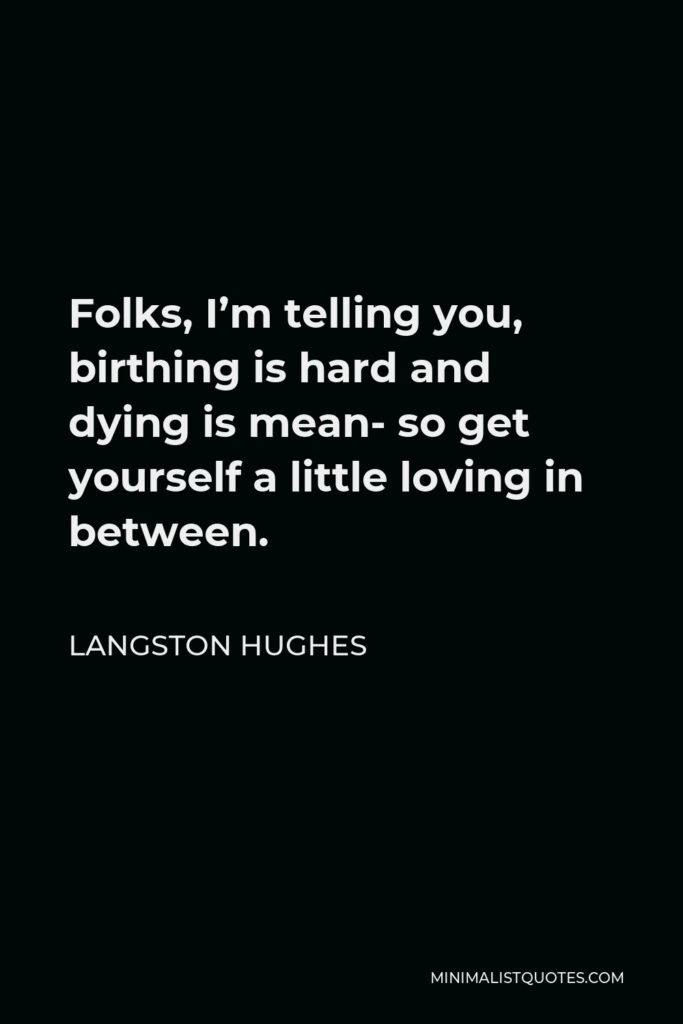 Langston Hughes Quote - Folks, I'm telling you, birthing is hard and dying is mean- so get yourself a little loving in between.