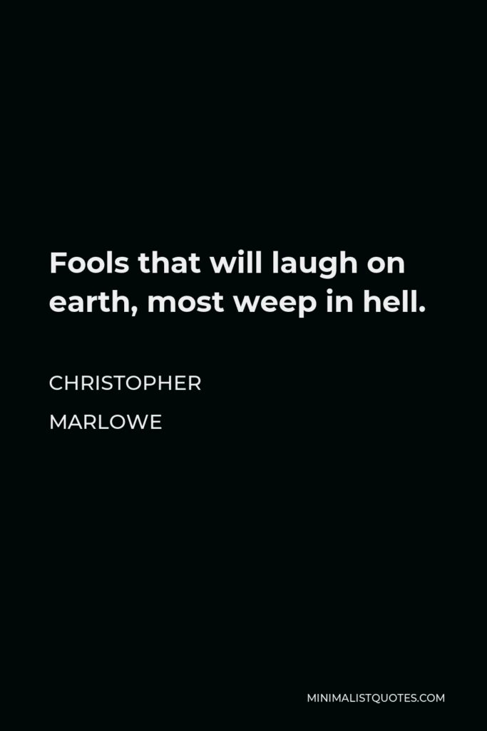 Christopher Marlowe Quote - Fools that will laugh on earth, most weep in hell.
