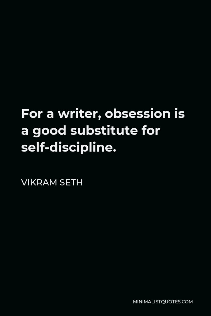 Vikram Seth Quote - For a writer, obsession is a good substitute for self-discipline.