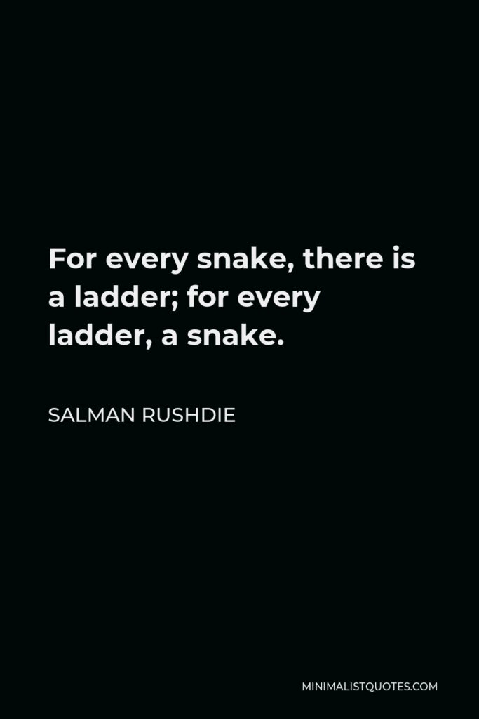 Salman Rushdie Quote - For every snake, there is a ladder; for every ladder, a snake.