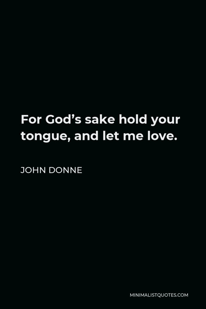 John Donne Quote - For God's sake hold your tongue, and let me love.