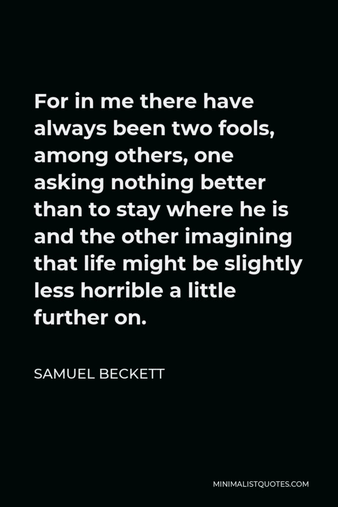 Samuel Beckett Quote - For in me there have always been two fools, among others, one asking nothing better than to stay where he is and the other imagining that life might be slightly less horrible a little further on.