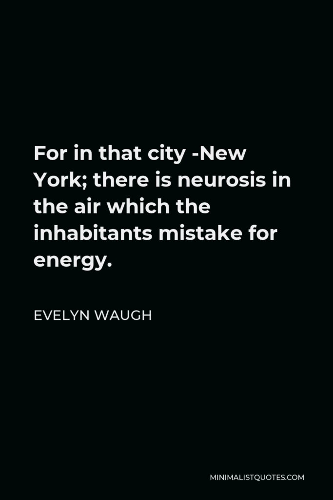 Evelyn Waugh Quote - For in that city -New York; there is neurosis in the air which the inhabitants mistake for energy.