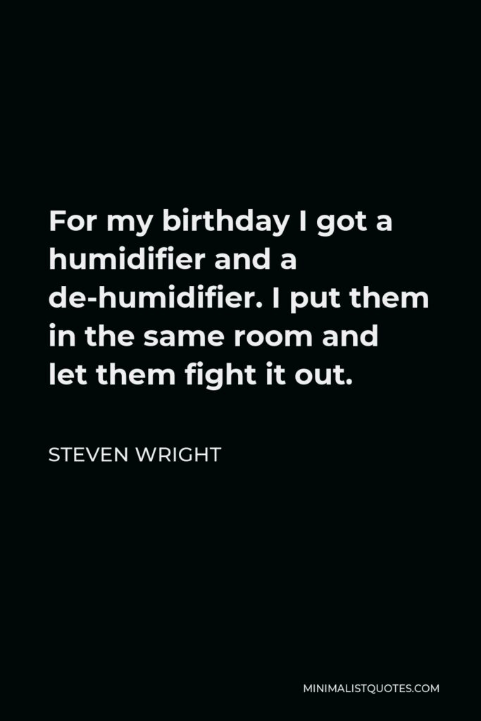 Steven Wright Quote - For my birthday I got a humidifier and a de-humidifier. I put them in the same room and let them fight it out.