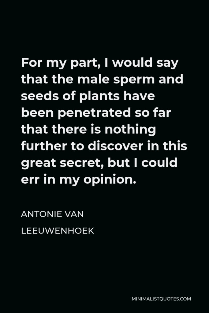 Antonie van Leeuwenhoek Quote - For my part, I would say that the male sperm and seeds of plants have been penetrated so far that there is nothing further to discover in this great secret, but I could err in my opinion.