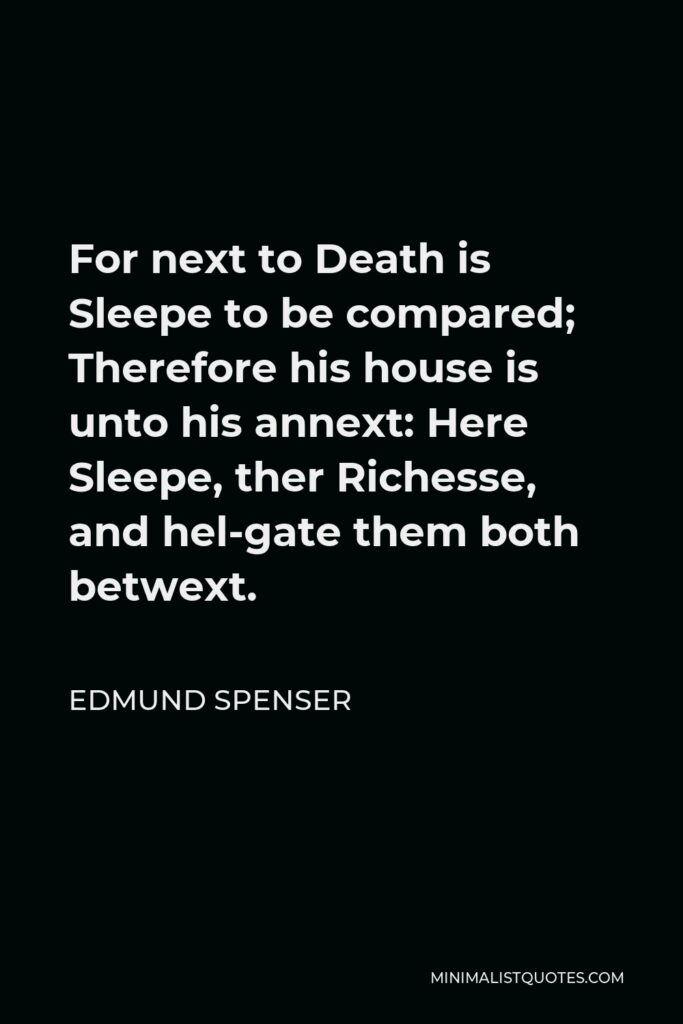 Edmund Spenser Quote - For next to Death is Sleepe to be compared; Therefore his house is unto his annext: Here Sleepe, ther Richesse, and hel-gate them both betwext.