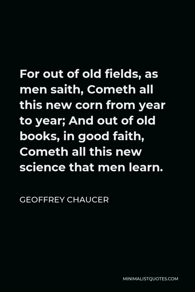 Geoffrey Chaucer Quote - For out of old fields, as men saith, Cometh all this new corn from year to year; And out of old books, in good faith, Cometh all this new science that men learn.