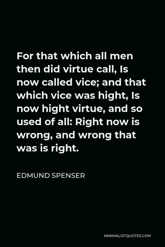 Edmund Spenser Quote - For that which all men then did virtue call, Is now called vice; and that which vice was hight, Is now hight virtue, and so used of all: Right now is wrong, and wrong that was is right.