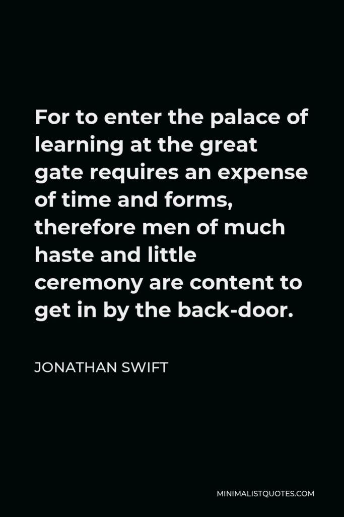 Jonathan Swift Quote - For to enter the palace of learning at the great gate requires an expense of time and forms, therefore men of much haste and little ceremony are content to get in by the back-door.