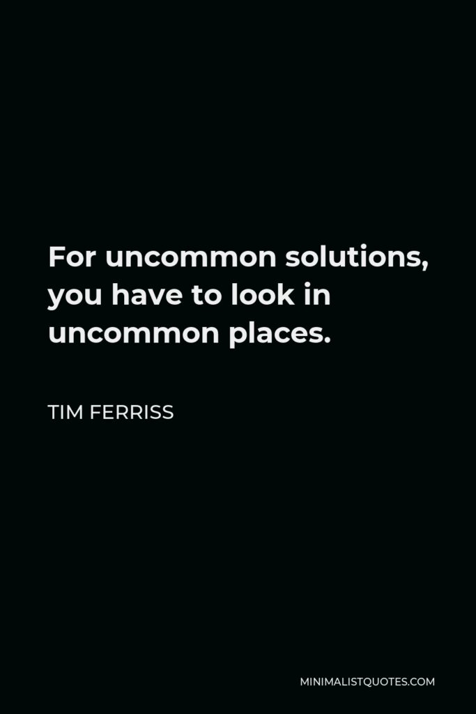 Tim Ferriss Quote - For uncommon solutions, you have to look in uncommon places.