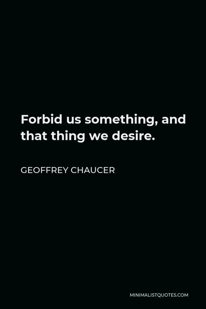 Geoffrey Chaucer Quote - Forbid us something, and that thing we desire.
