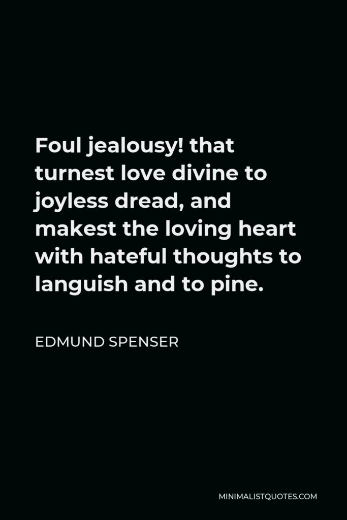 Edmund Spenser Quote - Foul jealousy! that turnest love divine to joyless dread, and makest the loving heart with hateful thoughts to languish and to pine.