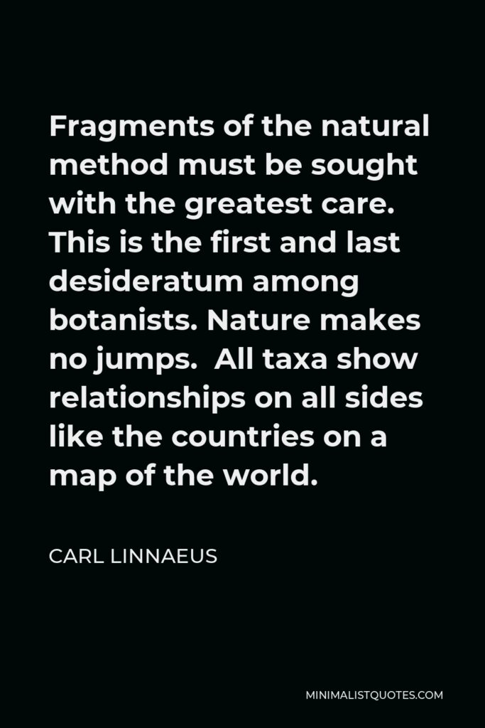 Carl Linnaeus Quote - Fragments of the natural method must be sought with the greatest care. This is the first and last desideratum among botanists. Nature makes no jumps. All taxa show relationships on all sides like the countries on a map of the world.